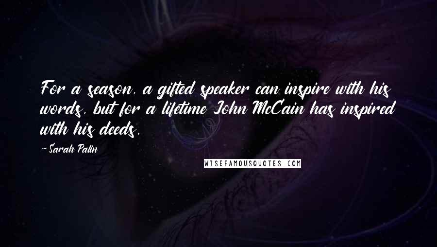 Sarah Palin quotes: For a season, a gifted speaker can inspire with his words, but for a lifetime John McCain has inspired with his deeds.