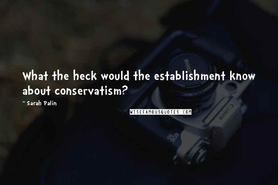 Sarah Palin quotes: What the heck would the establishment know about conservatism?