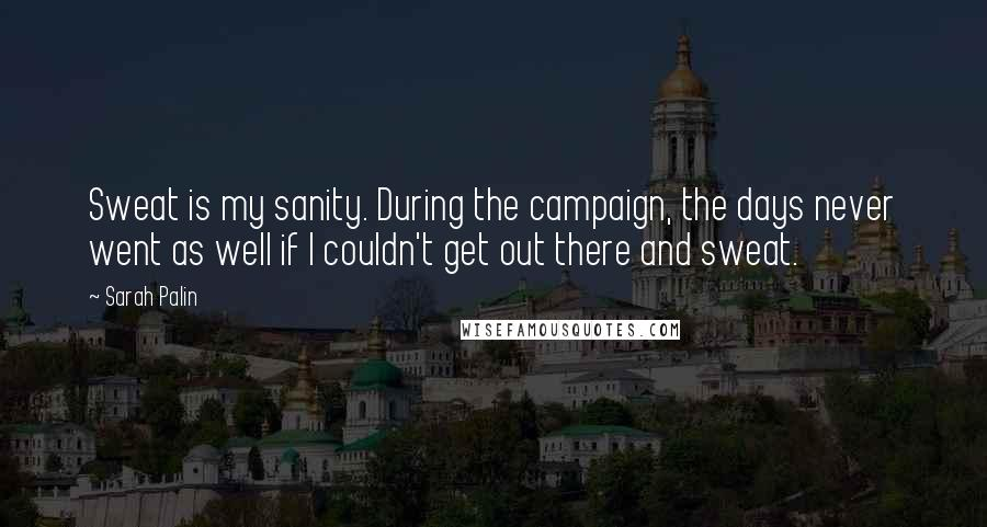 Sarah Palin quotes: Sweat is my sanity. During the campaign, the days never went as well if I couldn't get out there and sweat.