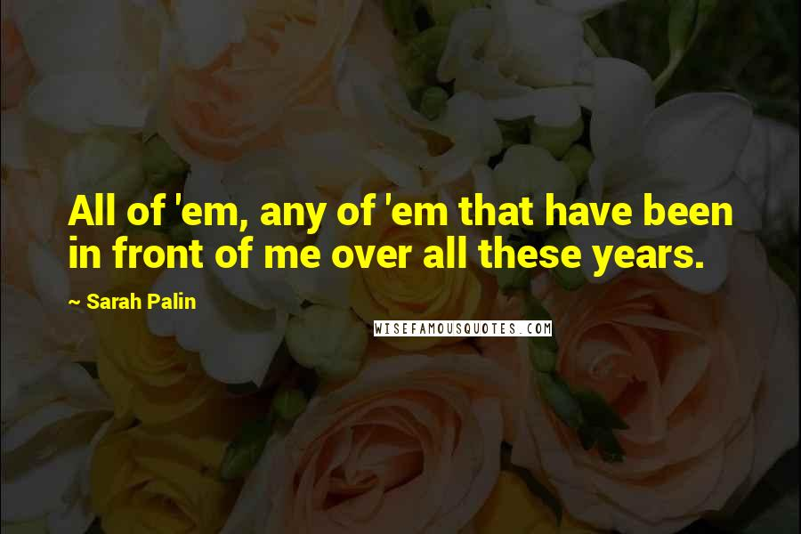 Sarah Palin quotes: All of 'em, any of 'em that have been in front of me over all these years.