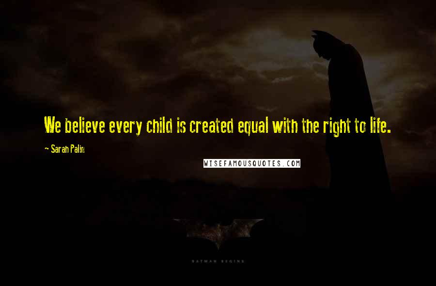 Sarah Palin quotes: We believe every child is created equal with the right to life.