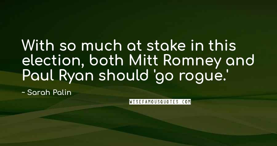 Sarah Palin quotes: With so much at stake in this election, both Mitt Romney and Paul Ryan should 'go rogue.'