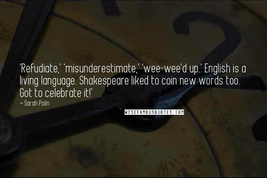 Sarah Palin quotes: 'Refudiate,' 'misunderestimate,' 'wee-wee'd up.' English is a living language. Shakespeare liked to coin new words too. Got to celebrate it!'