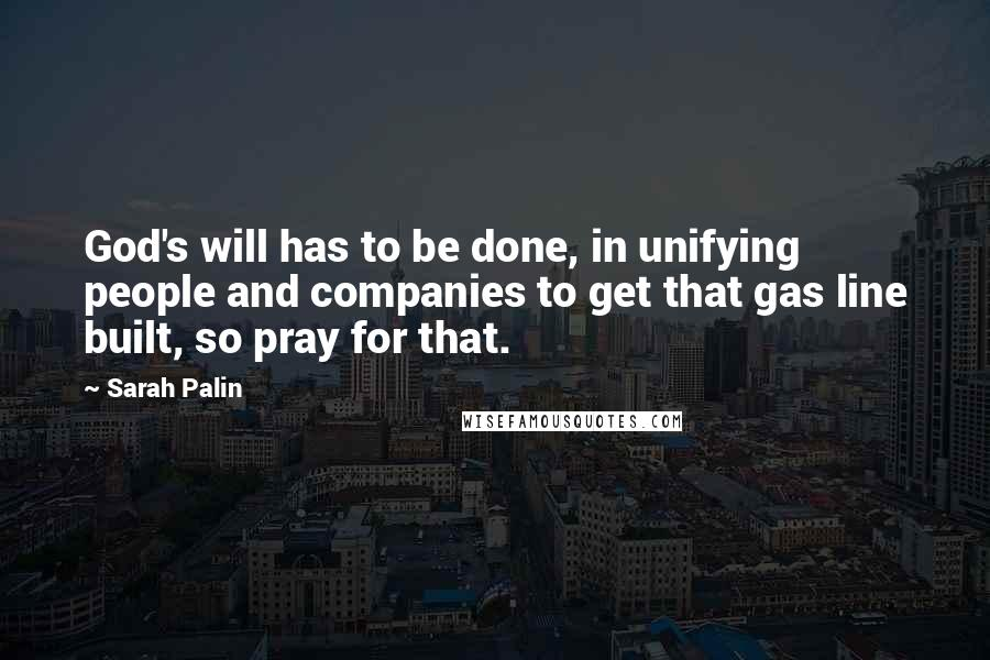 Sarah Palin quotes: God's will has to be done, in unifying people and companies to get that gas line built, so pray for that.