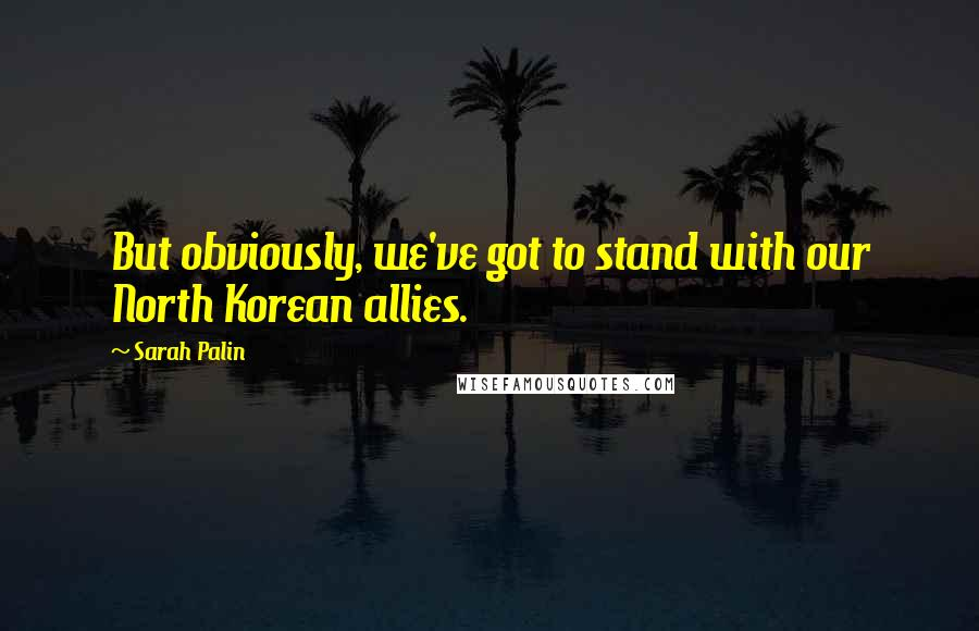Sarah Palin quotes: But obviously, we've got to stand with our North Korean allies.