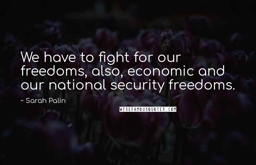 Sarah Palin quotes: We have to fight for our freedoms, also, economic and our national security freedoms.
