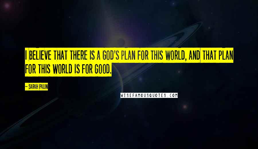 Sarah Palin quotes: I believe that there is a God's plan for this world, and that plan for this world is for good.