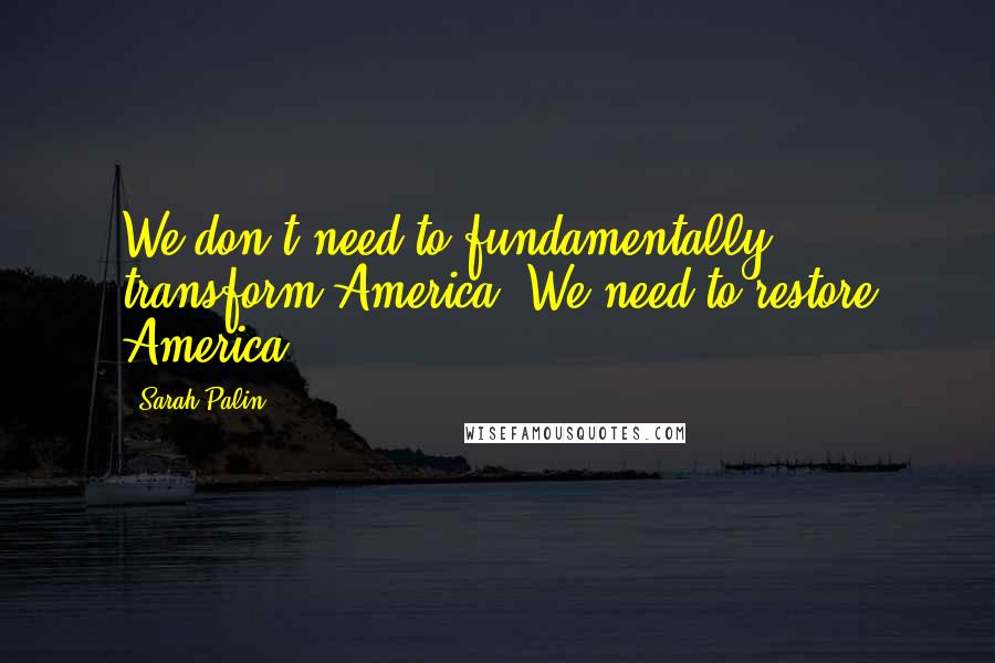 Sarah Palin quotes: We don't need to fundamentally transform America. We need to restore America.