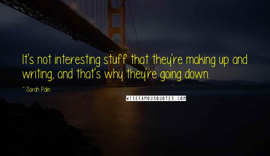 Sarah Palin quotes: It's not interesting stuff that they're making up and writing, and that's why they're going down.