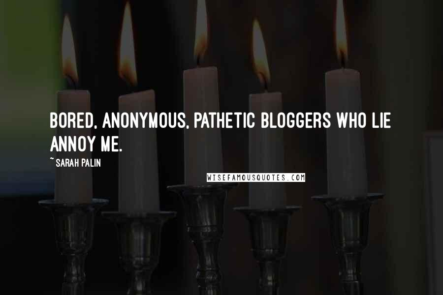 Sarah Palin quotes: Bored, anonymous, pathetic bloggers who lie annoy me.