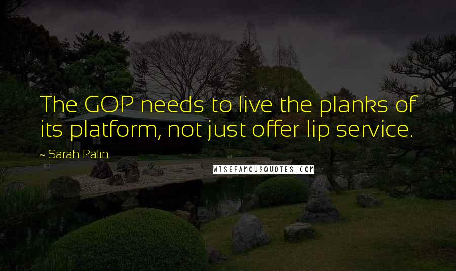 Sarah Palin quotes: The GOP needs to live the planks of its platform, not just offer lip service.