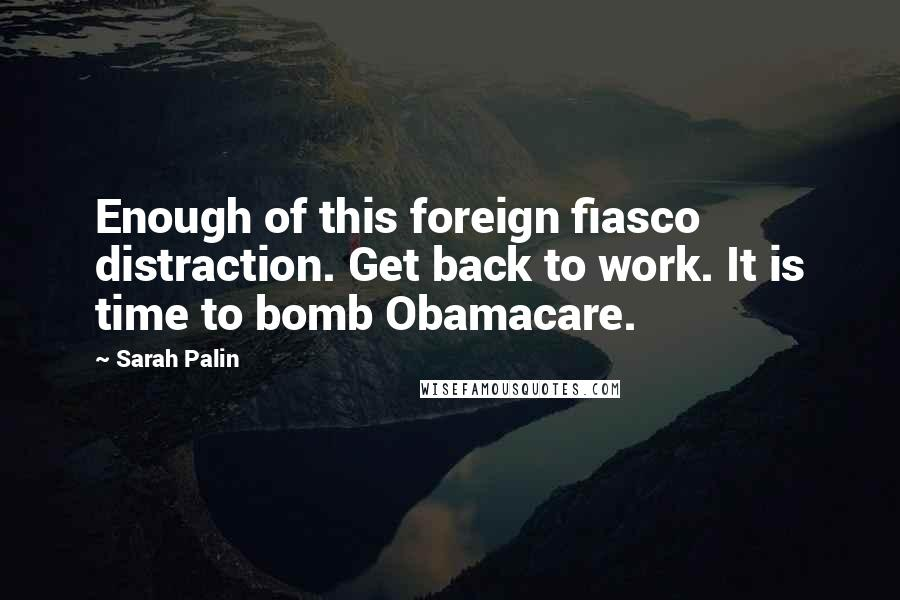 Sarah Palin quotes: Enough of this foreign fiasco distraction. Get back to work. It is time to bomb Obamacare.