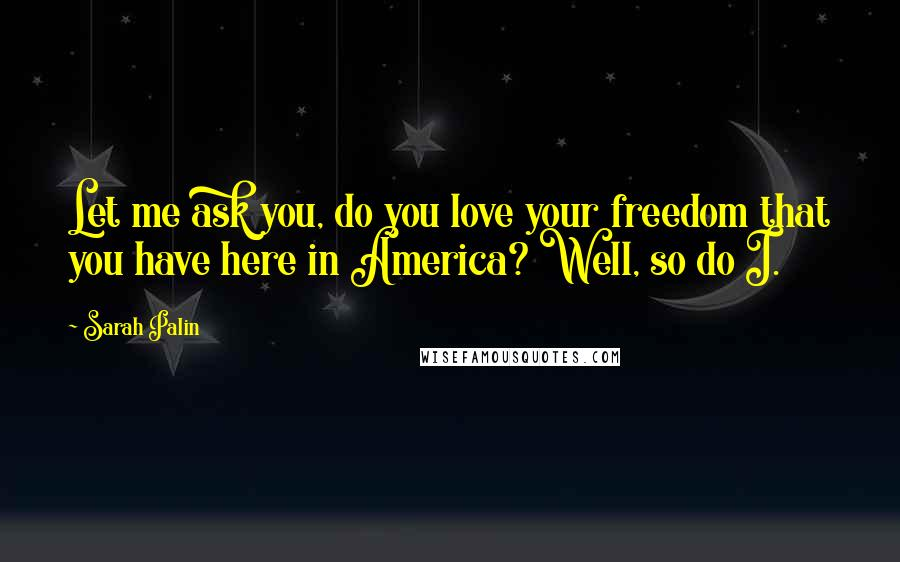 Sarah Palin quotes: Let me ask you, do you love your freedom that you have here in America? Well, so do I.