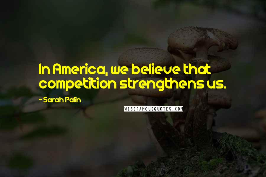 Sarah Palin quotes: In America, we believe that competition strengthens us.
