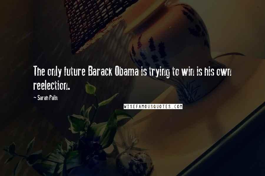 Sarah Palin quotes: The only future Barack Obama is trying to win is his own reelection.