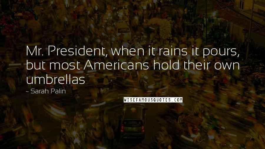 Sarah Palin quotes: Mr. President, when it rains it pours, but most Americans hold their own umbrellas