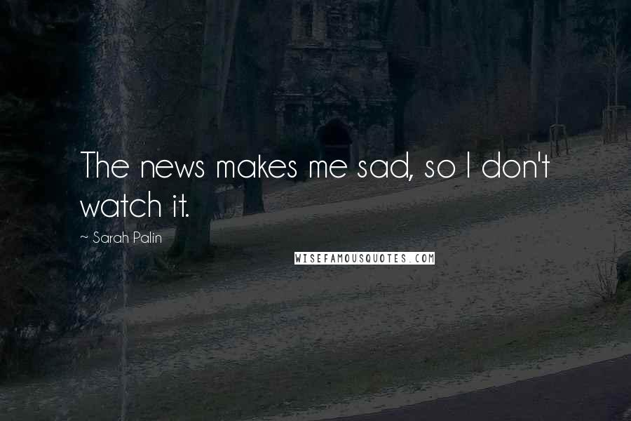 Sarah Palin quotes: The news makes me sad, so I don't watch it.