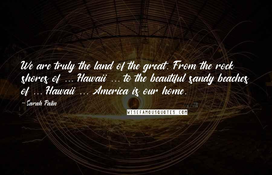 Sarah Palin quotes: We are truly the land of the great. From the rock shores of ... Hawaii ... to the beautiful sandy beaches of ... Hawaii ... America is our home.