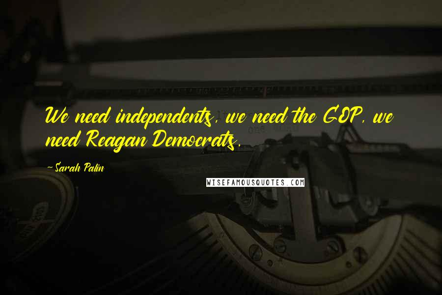 Sarah Palin quotes: We need independents, we need the GOP, we need Reagan Democrats.