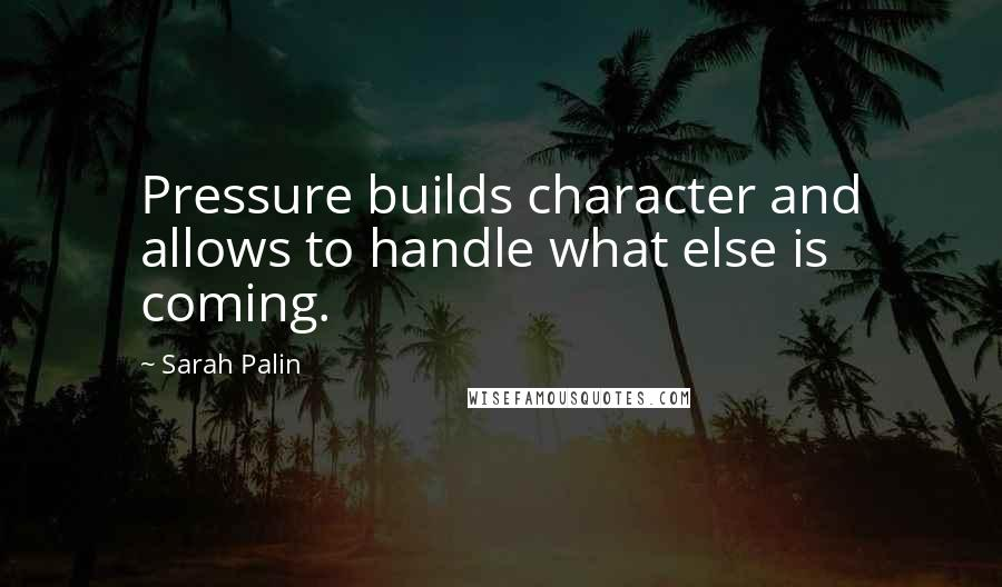 Sarah Palin quotes: Pressure builds character and allows to handle what else is coming.