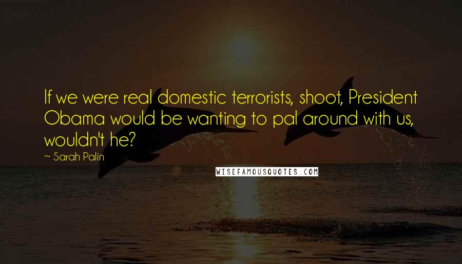 Sarah Palin quotes: If we were real domestic terrorists, shoot, President Obama would be wanting to pal around with us, wouldn't he?