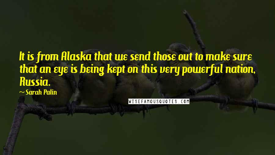 Sarah Palin quotes: It is from Alaska that we send those out to make sure that an eye is being kept on this very powerful nation, Russia.