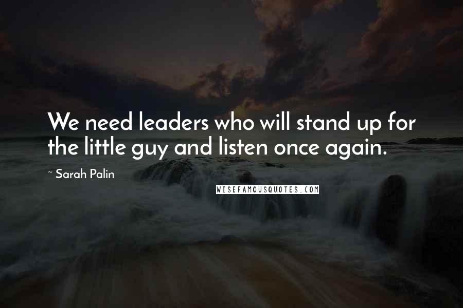 Sarah Palin quotes: We need leaders who will stand up for the little guy and listen once again.