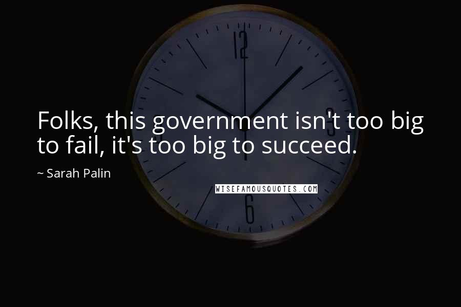 Sarah Palin quotes: Folks, this government isn't too big to fail, it's too big to succeed.