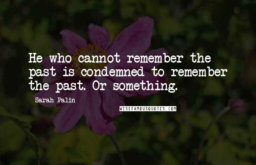 Sarah Palin quotes: He who cannot remember the past is condemned to remember the past. Or something.