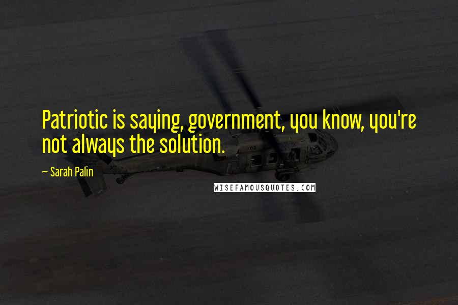 Sarah Palin quotes: Patriotic is saying, government, you know, you're not always the solution.