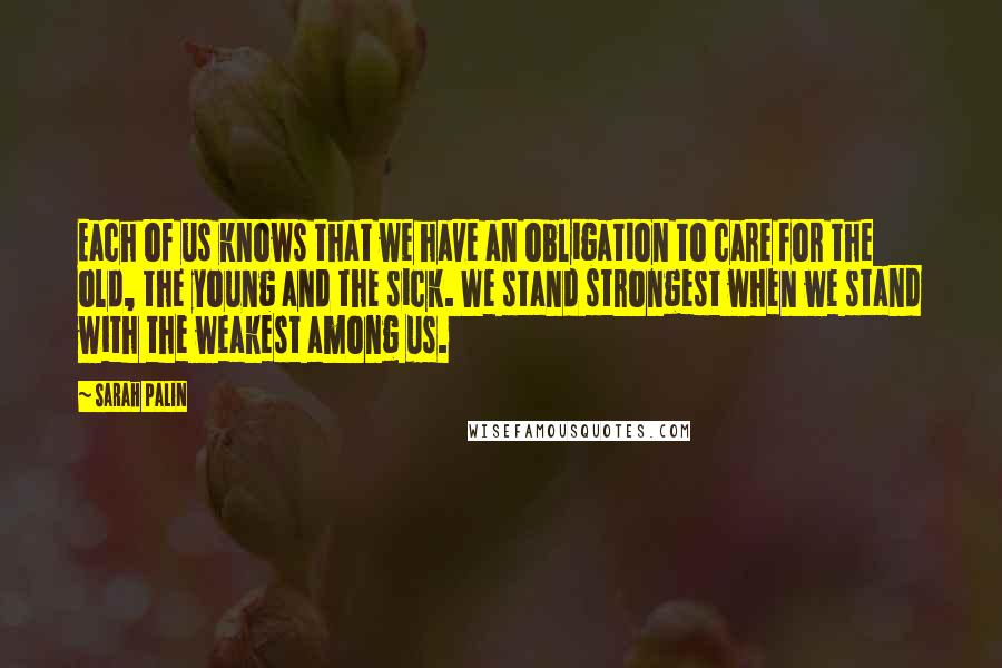 Sarah Palin quotes: Each of us knows that we have an obligation to care for the old, the young and the sick. We stand strongest when we stand with the weakest among us.