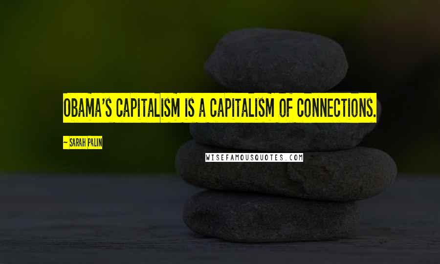 Sarah Palin quotes: Obama's capitalism is a capitalism of connections.