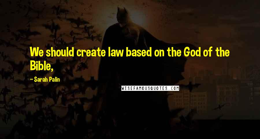 Sarah Palin quotes: We should create law based on the God of the Bible,
