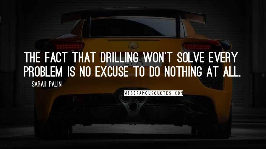 Sarah Palin quotes: The fact that drilling won't solve every problem is no excuse to do nothing at all.