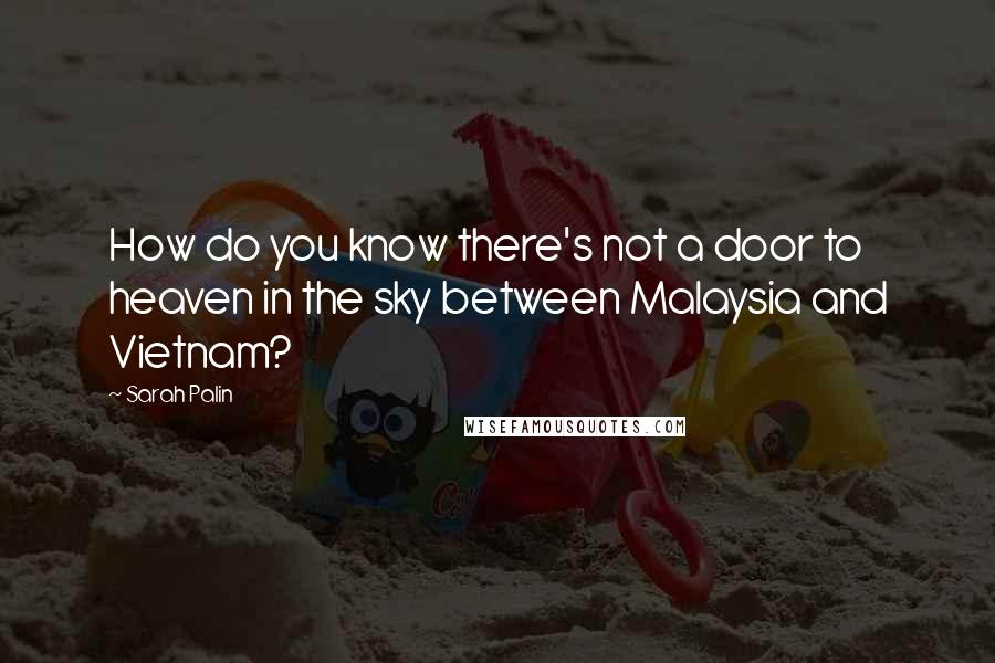Sarah Palin quotes: How do you know there's not a door to heaven in the sky between Malaysia and Vietnam?