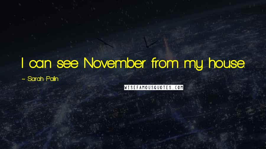 Sarah Palin quotes: I can see November from my house.