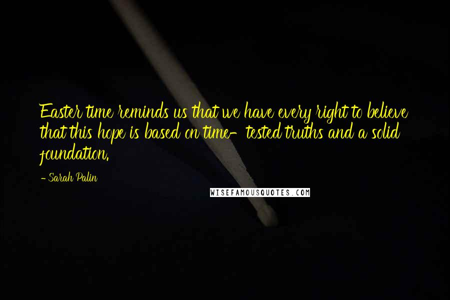 Sarah Palin quotes: Easter time reminds us that we have every right to believe that this hope is based on time-tested truths and a solid foundation.