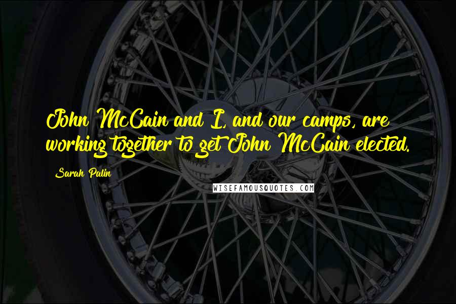 Sarah Palin quotes: John McCain and I, and our camps, are working together to get John McCain elected.