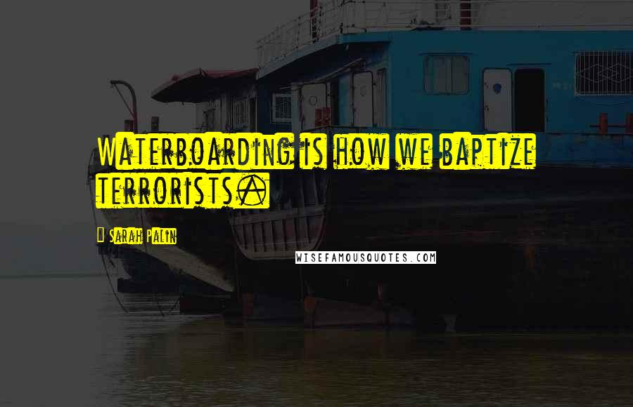 Sarah Palin quotes: Waterboarding is how we baptize terrorists.