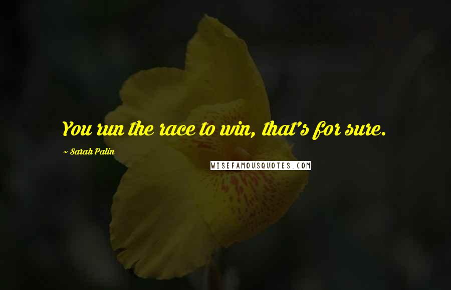 Sarah Palin quotes: You run the race to win, that's for sure.