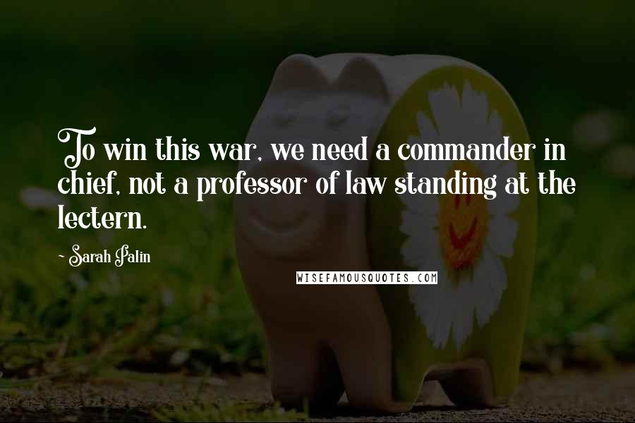 Sarah Palin quotes: To win this war, we need a commander in chief, not a professor of law standing at the lectern.