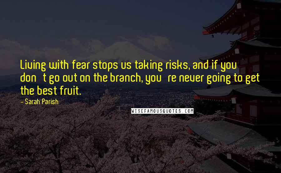 Sarah Parish quotes: Living with fear stops us taking risks, and if you don't go out on the branch, you're never going to get the best fruit.