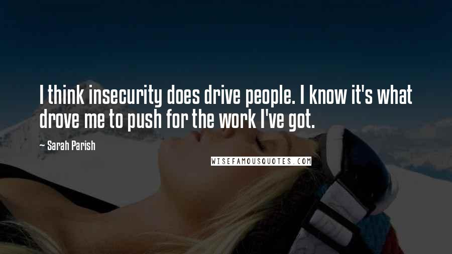 Sarah Parish quotes: I think insecurity does drive people. I know it's what drove me to push for the work I've got.