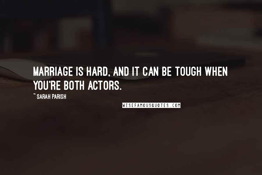 Sarah Parish quotes: Marriage is hard, and it can be tough when you're both actors.