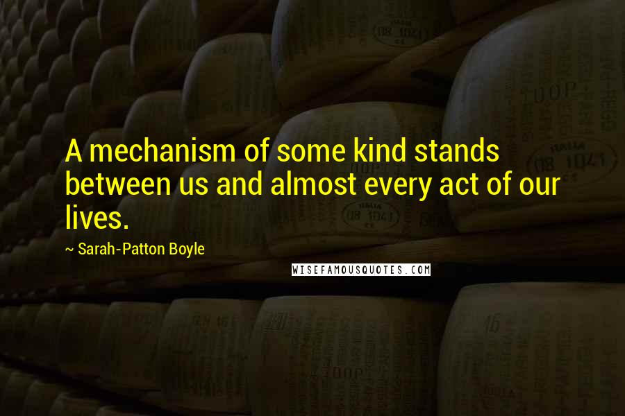 Sarah-Patton Boyle quotes: A mechanism of some kind stands between us and almost every act of our lives.