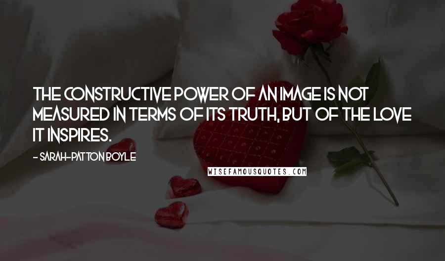 Sarah-Patton Boyle quotes: The constructive power of an image is not measured in terms of its truth, but of the love it inspires.
