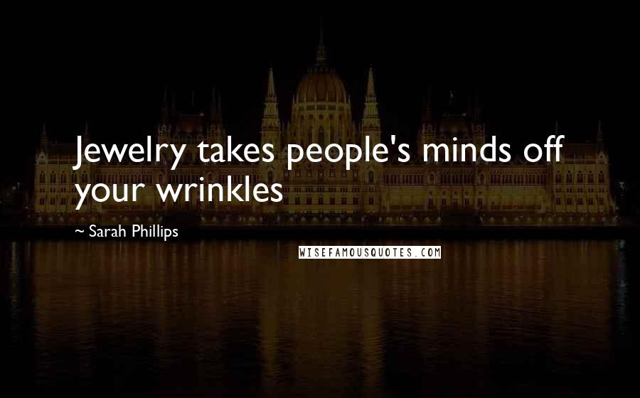 Sarah Phillips quotes: Jewelry takes people's minds off your wrinkles