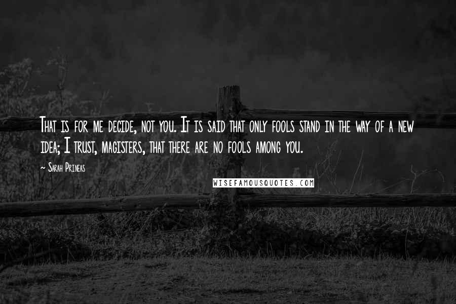 Sarah Prineas quotes: That is for me decide, not you. It is said that only fools stand in the way of a new idea; I trust, magisters, that there are no fools among