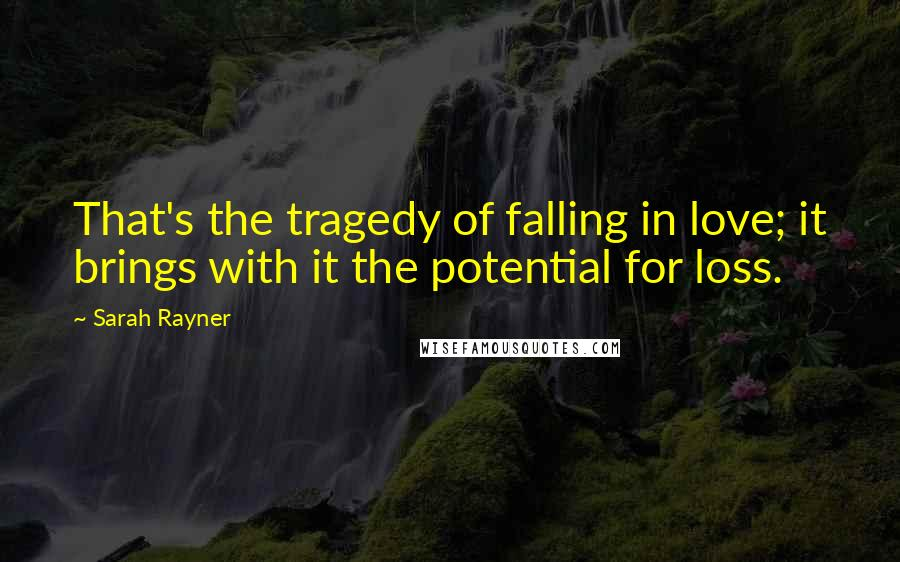 Sarah Rayner quotes: That's the tragedy of falling in love; it brings with it the potential for loss.