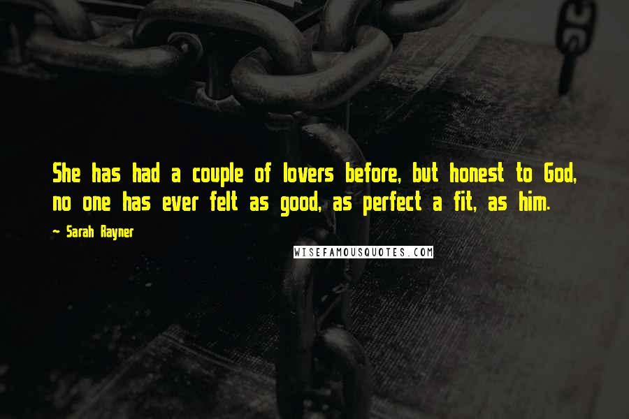 Sarah Rayner quotes: She has had a couple of lovers before, but honest to God, no one has ever felt as good, as perfect a fit, as him.